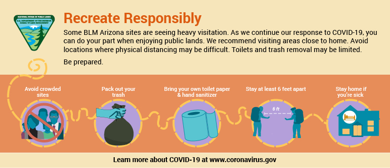 Graphic with symbols and text. Some BLM Arizona sites are seeing heavy visitation. As we continue our response to COVID-19, you can do your part when enjoying public lands. We recommend visiting areas close to home. Avoid locations where physical distancing may be difficult. Toilets and trash removal may be limited. Be Prepared. Avoid crowded sites. Pack out your trash. Bring your own toilet paper and hand sanitizer. Stay at least 6 feet apart. Stay home if you're sick. Learn more about COVID-19 at www.coronavirus.gov.